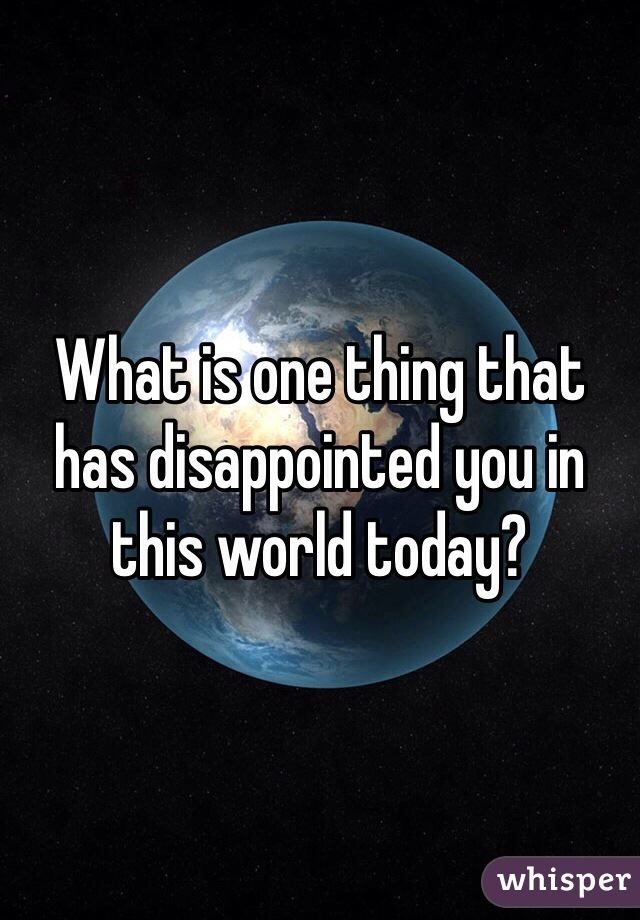 What is one thing that has disappointed you in this world today?