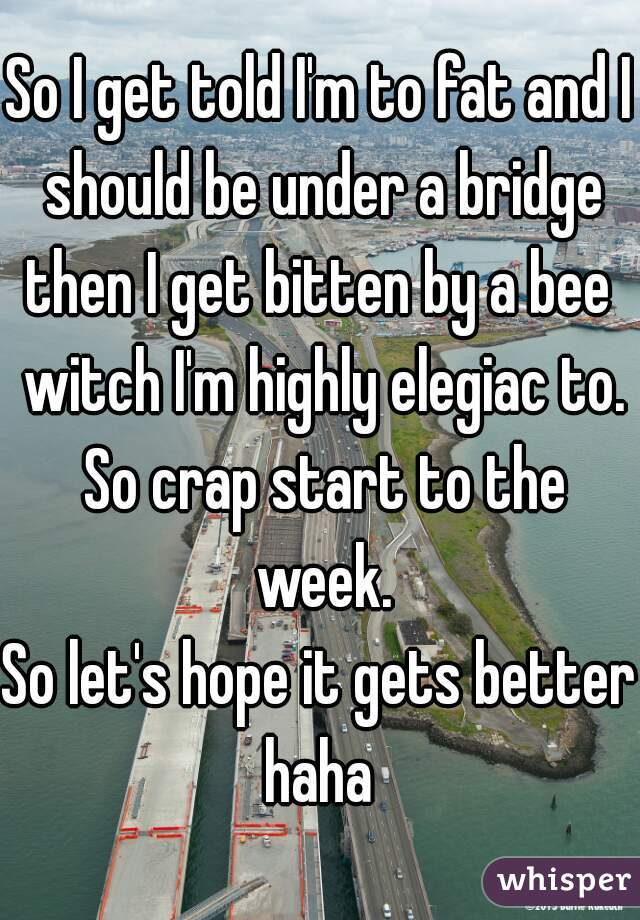 So I get told I'm to fat and I should be under a bridge then I get bitten by a bee witch I'm highly elegiac to. So crap start to the week. So let's hope it gets better haha