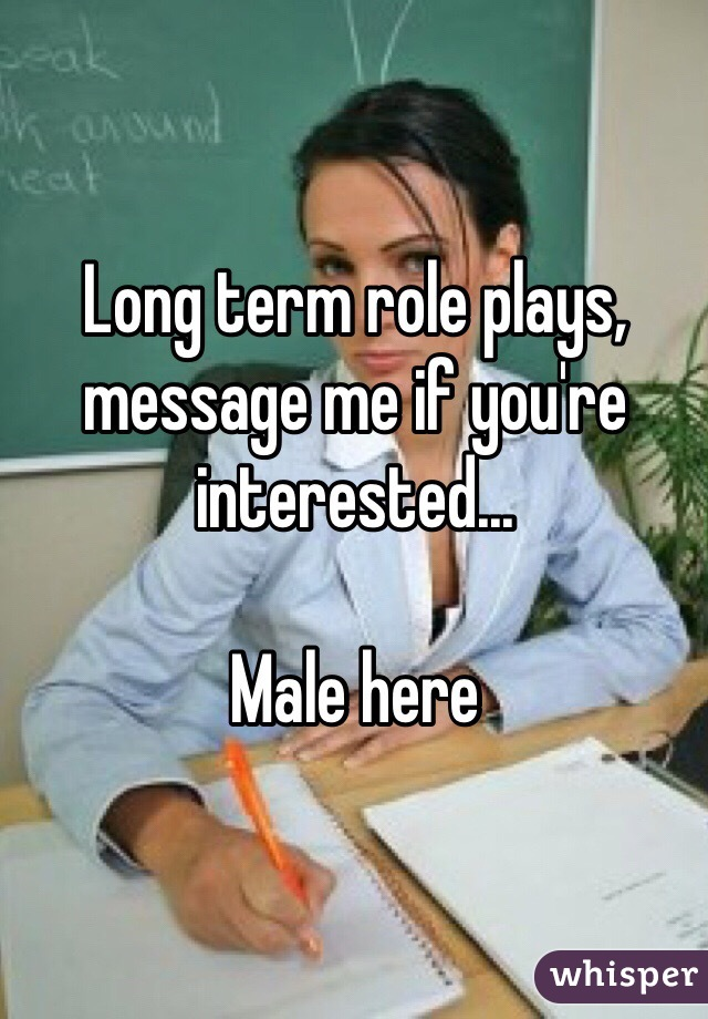 Long term role plays, message me if you're interested...  Male here