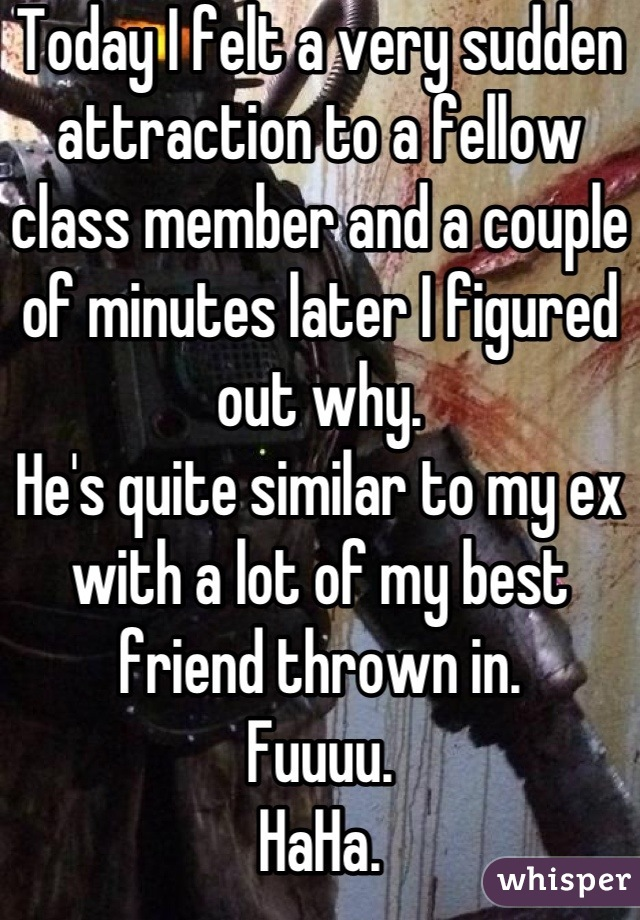 Today I felt a very sudden attraction to a fellow class member and a couple of minutes later I figured out why. He's quite similar to my ex with a lot of my best friend thrown in. Fuuuu. HaHa.