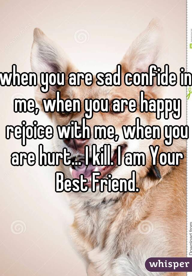 when you are sad confide in me, when you are happy rejoice with me, when you are hurt... I kill. I am Your Best Friend.