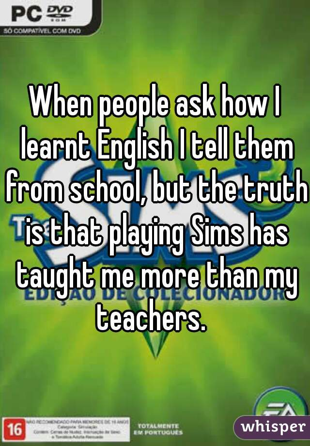 When people ask how I learnt English I tell them from school, but the truth is that playing Sims has taught me more than my teachers.