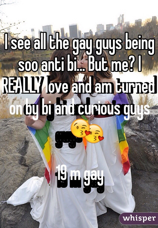 I see all the gay guys being soo anti bi... But me? I REALLY love and am turned on by bi and curious guys😘   19 m gay