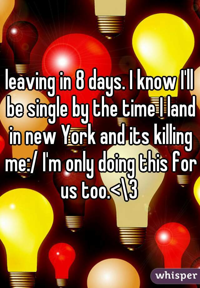 leaving in 8 days. I know I'll be single by the time I land in new York and its killing me:/ I'm only doing this for us too.<\3