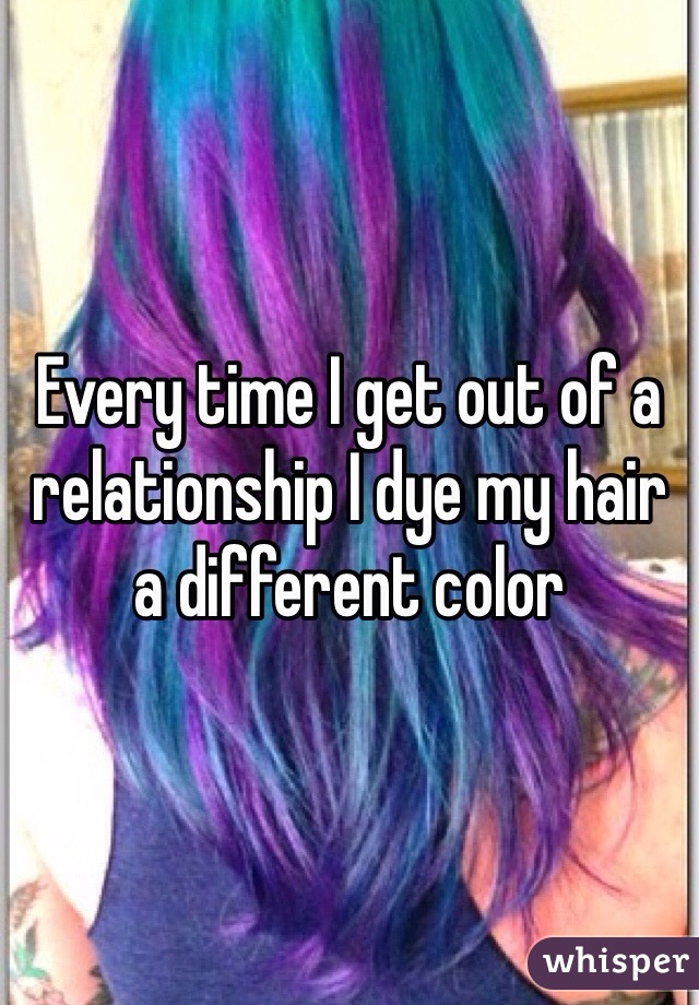 Every time I get out of a relationship I dye my hair a different color
