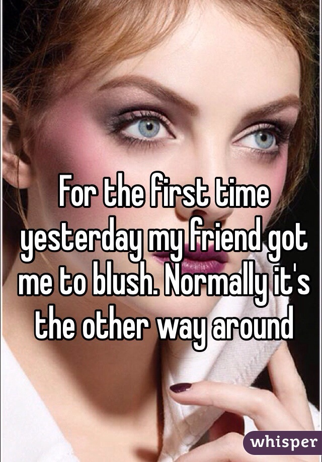 For the first time yesterday my friend got me to blush. Normally it's the other way around