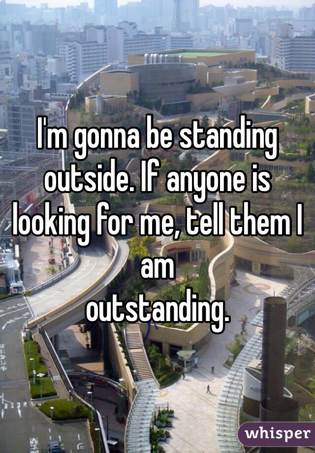 I'm gonna be standing outside. If anyone is looking for me, tell them I am outstanding.