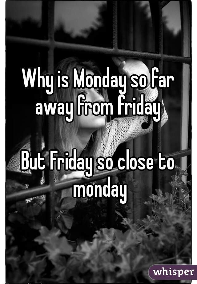 Why is Monday so far away from friday   But Friday so close to monday