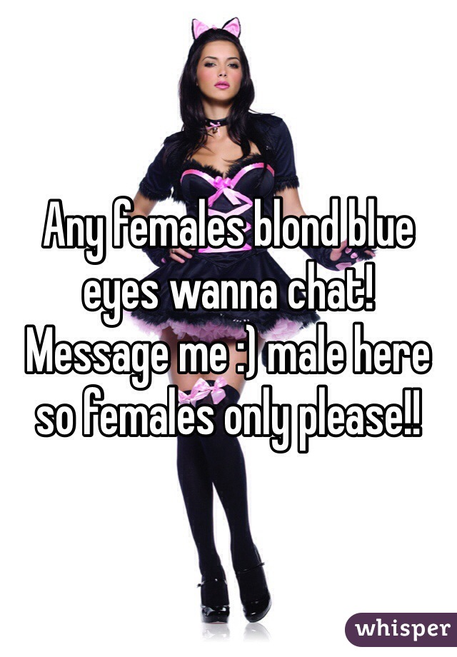 Any females blond blue eyes wanna chat! Message me :) male here so females only please!!