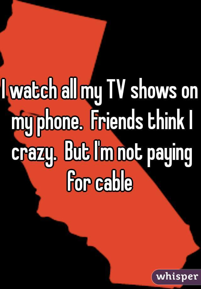 I watch all my TV shows on my phone.  Friends think I crazy.  But I'm not paying for cable