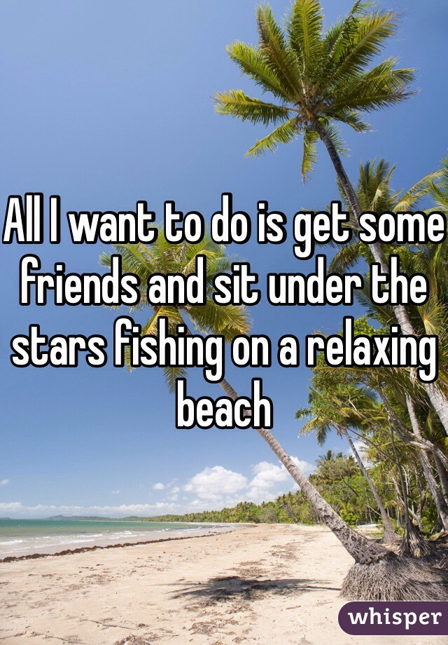 All I want to do is get some friends and sit under the stars fishing on a relaxing beach