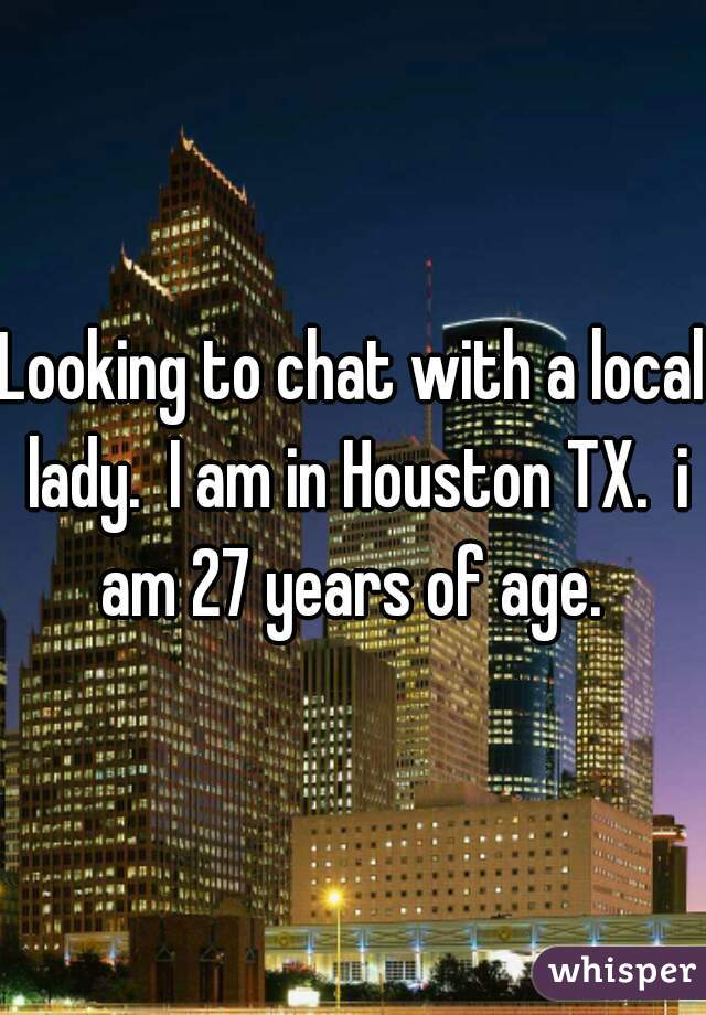 Looking to chat with a local lady.  I am in Houston TX.  i am 27 years of age.