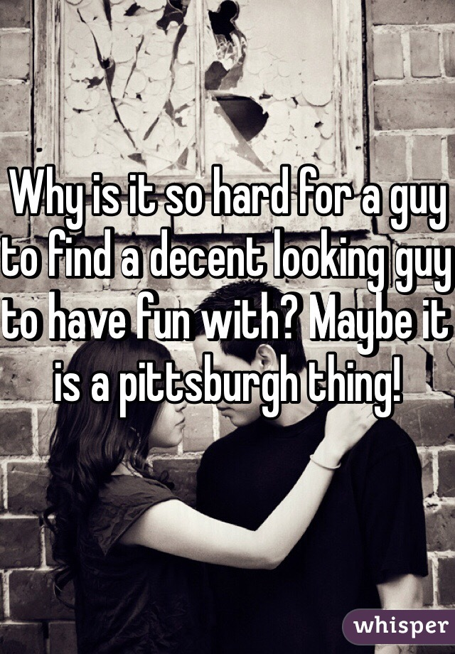 Why is it so hard for a guy to find a decent looking guy to have fun with? Maybe it is a pittsburgh thing!