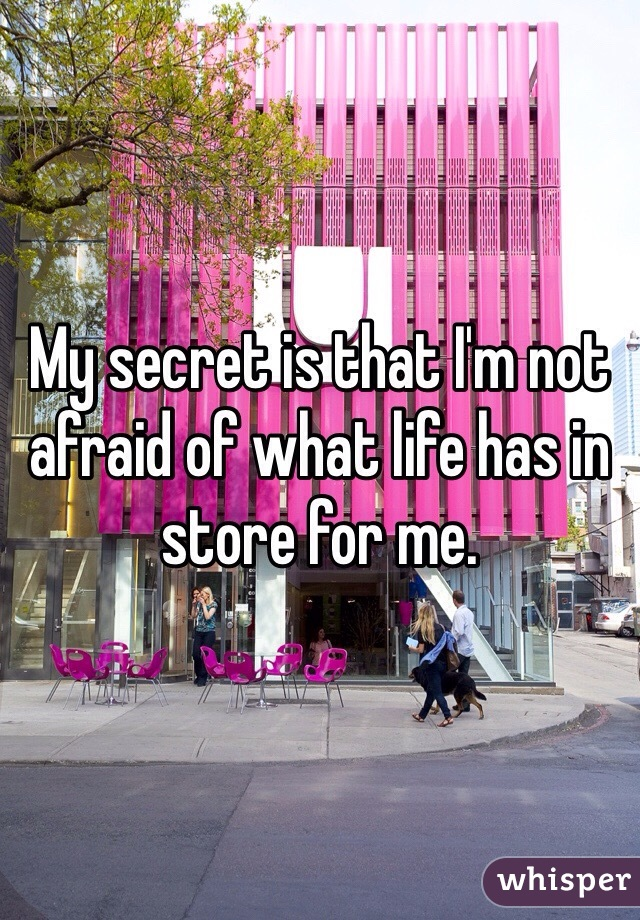 My secret is that I'm not afraid of what life has in store for me.