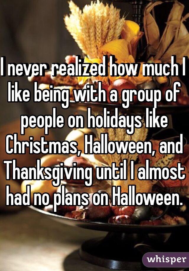 I never realized how much I like being with a group of people on holidays like Christmas, Halloween, and Thanksgiving until I almost had no plans on Halloween.