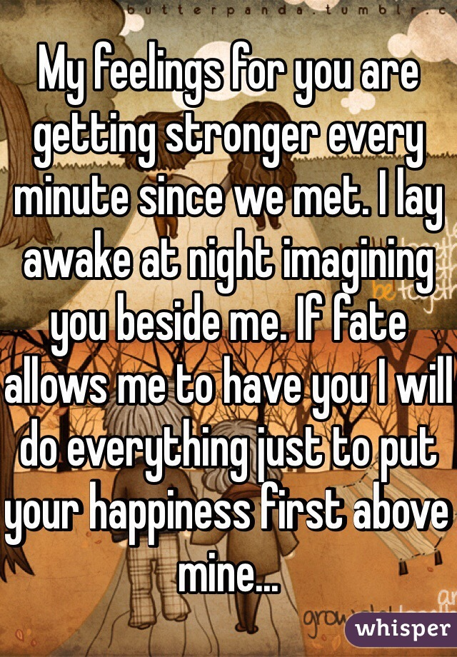 My feelings for you are getting stronger every minute since we met. I lay awake at night imagining you beside me. If fate allows me to have you I will do everything just to put your happiness first above mine...