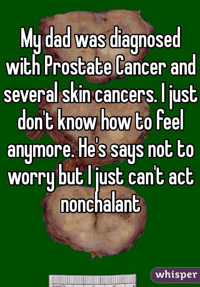 My dad was diagnosed with Prostate Cancer and several skin cancers. I just don't know how to feel anymore. He's says not to worry but I just can't act nonchalant