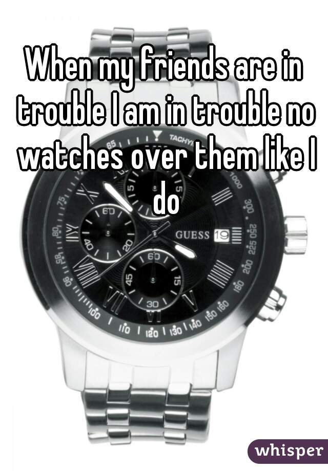 When my friends are in trouble I am in trouble no watches over them like I do