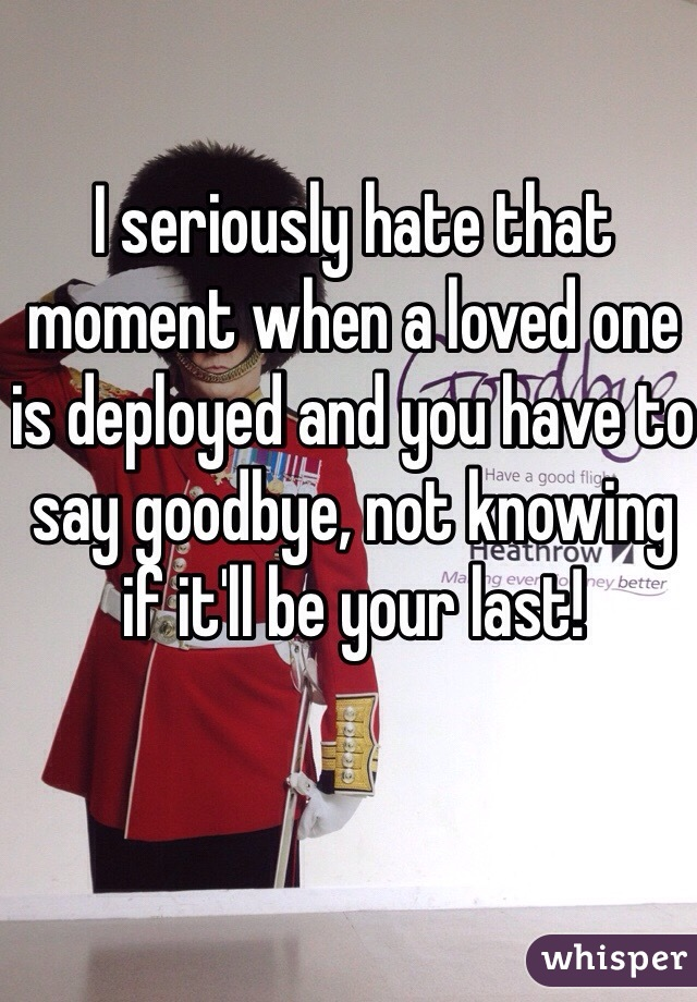 I seriously hate that moment when a loved one is deployed and you have to say goodbye, not knowing if it'll be your last!