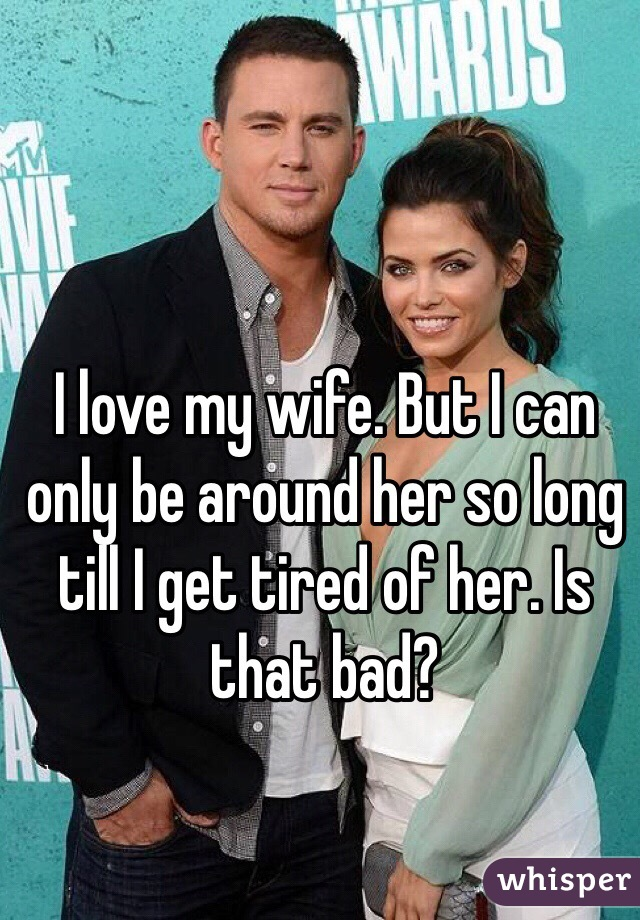 I love my wife. But I can only be around her so long till I get tired of her. Is that bad?