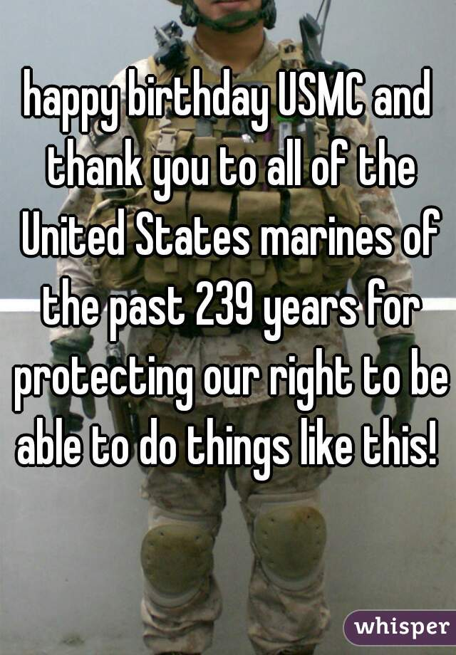 happy birthday USMC and thank you to all of the United States marines of the past 239 years for protecting our right to be able to do things like this!
