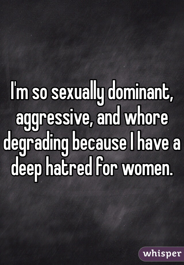 I'm so sexually dominant, aggressive, and whore degrading because I have a deep hatred for women.