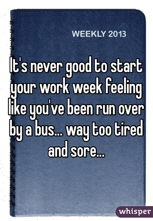 It's never good to start your work week feeling like you've been run over by a bus... way too tired and sore...