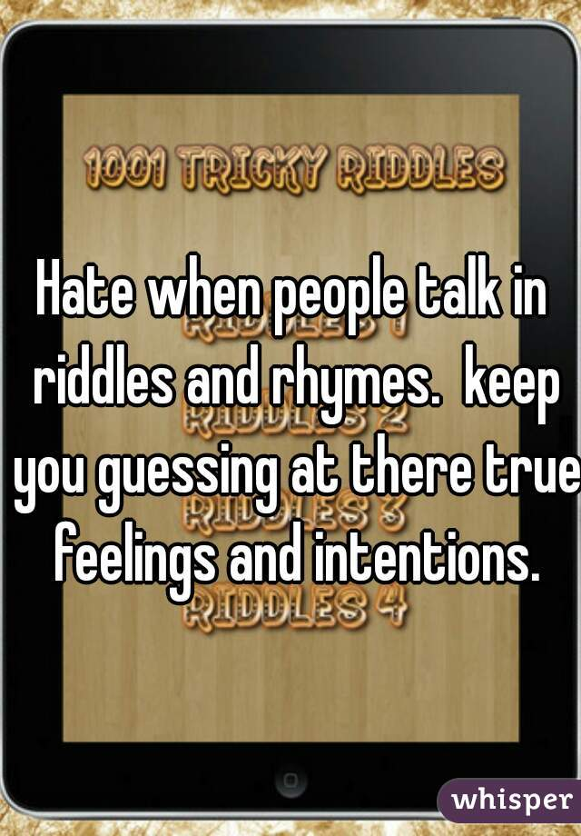Hate when people talk in riddles and rhymes.  keep you guessing at there true feelings and intentions.