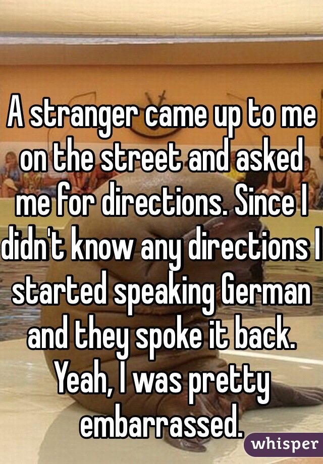 A stranger came up to me on the street and asked me for directions. Since I didn't know any directions I started speaking German and they spoke it back. Yeah, I was pretty embarrassed.