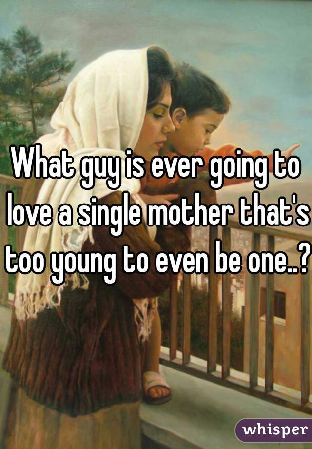 What guy is ever going to love a single mother that's too young to even be one..?