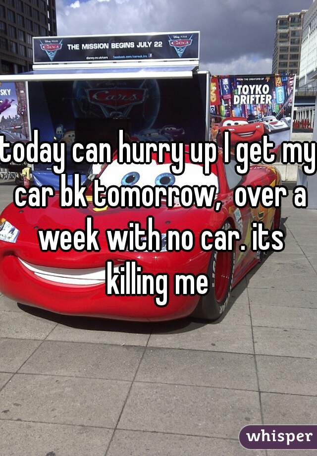 today can hurry up I get my car bk tomorrow,  over a week with no car. its killing me