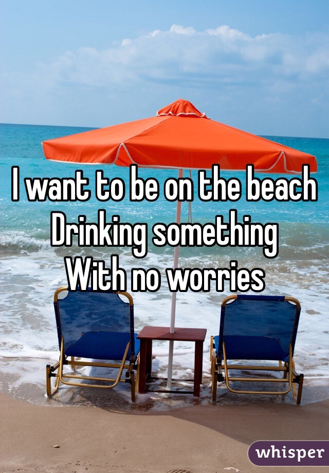 I want to be on the beach Drinking something  With no worries