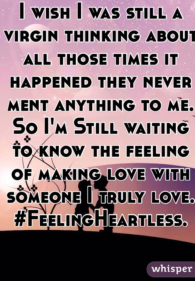I wish I was still a virgin thinking about all those times it happened they never ment anything to me. So I'm Still waiting to know the feeling of making love with someone I truly love. #FeelingHeartless.
