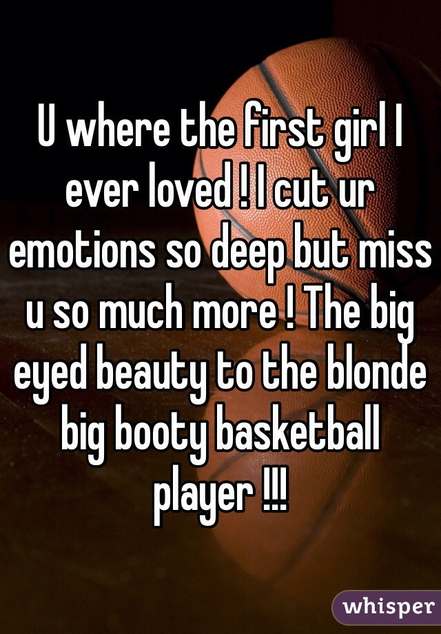 U where the first girl I ever loved ! I cut ur emotions so deep but miss u so much more ! The big eyed beauty to the blonde big booty basketball player !!!