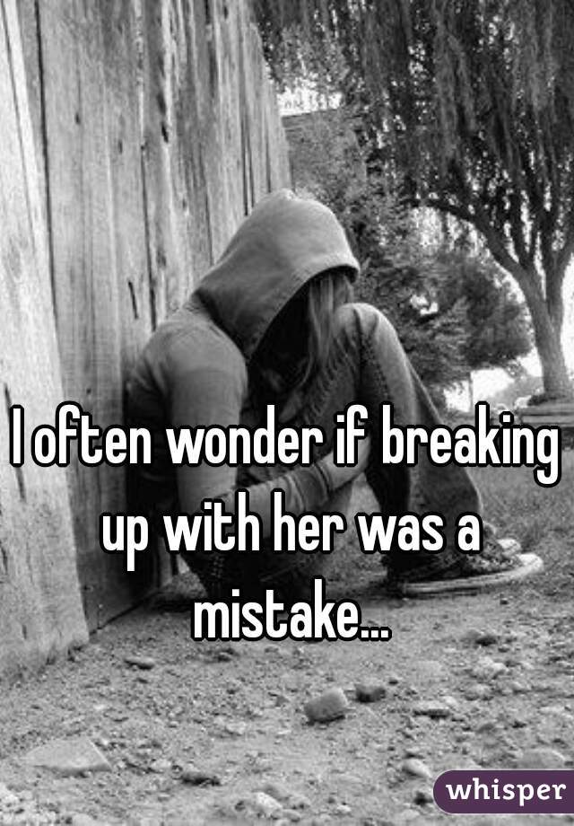 I often wonder if breaking up with her was a mistake...