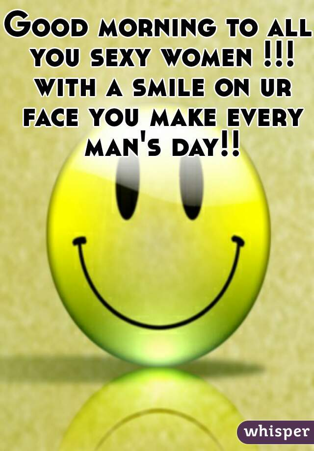 Good morning to all you sexy women !!! with a smile on ur face you make every man's day!!