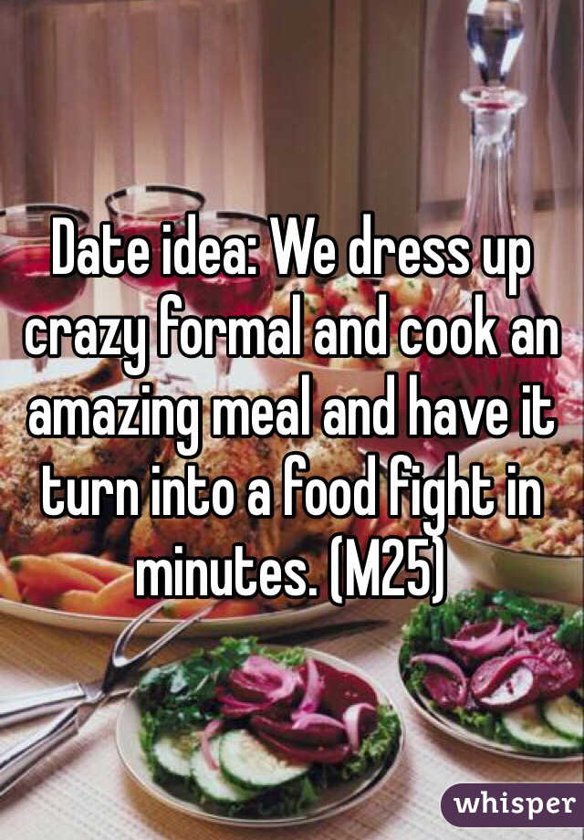 Date idea: We dress up crazy formal and cook an amazing meal and have it turn into a food fight in minutes. (M25)