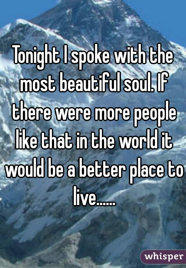 Tonight I spoke with the most beautiful soul. If there were more people like that in the world it would be a better place to live......