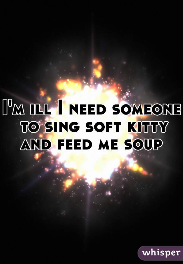 I'm ill I need someone to sing soft kitty and feed me soup