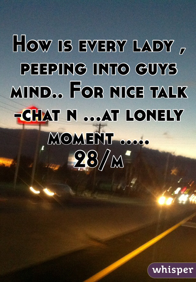 How is every lady , peeping into guys mind.. For nice talk -chat n ...at lonely moment ..... 28/m