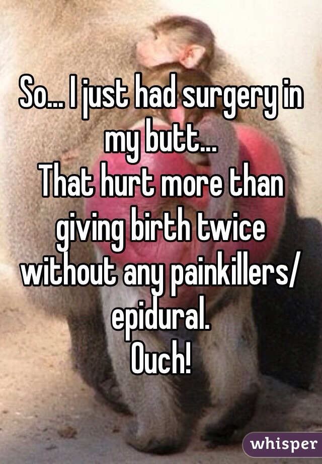 So... I just had surgery in my butt...  That hurt more than giving birth twice without any painkillers/epidural.  Ouch!