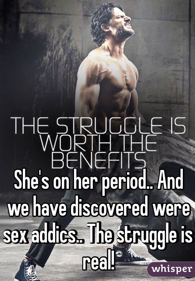 She's on her period.. And we have discovered were sex addics.. The struggle is real!