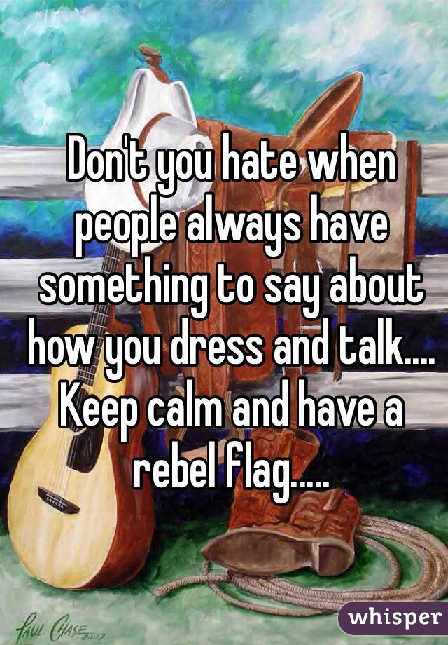 Don't you hate when people always have something to say about how you dress and talk.... Keep calm and have a rebel flag.....