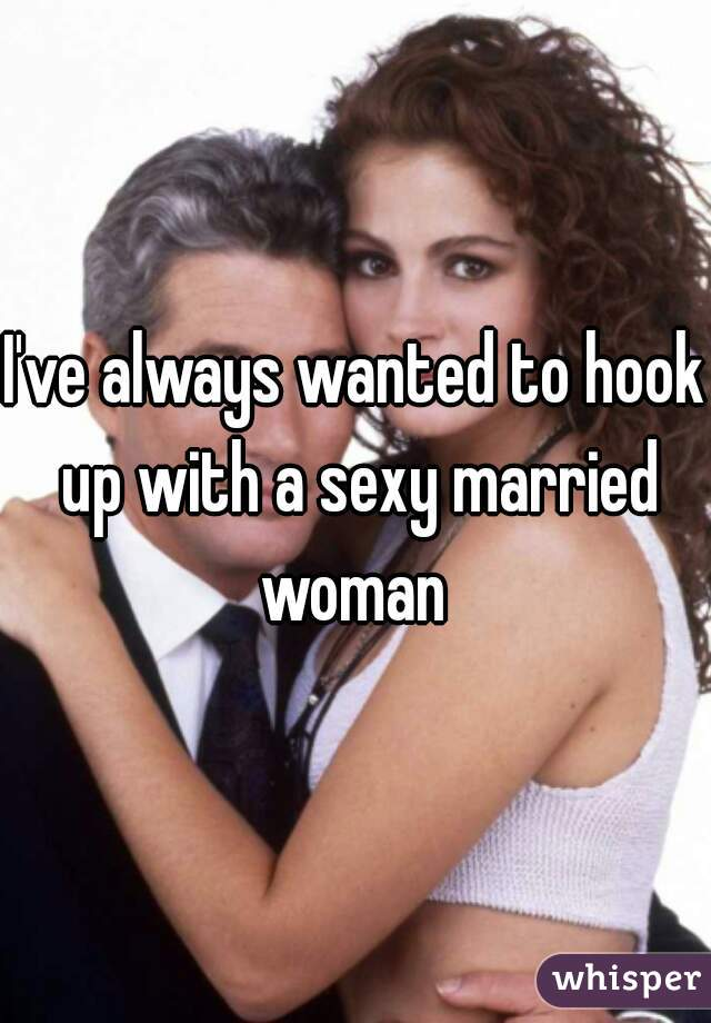 I've always wanted to hook up with a sexy married woman