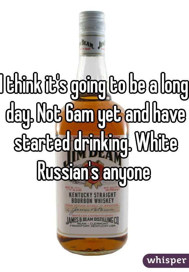 I think it's going to be a long day. Not 6am yet and have started drinking. White Russian's anyone