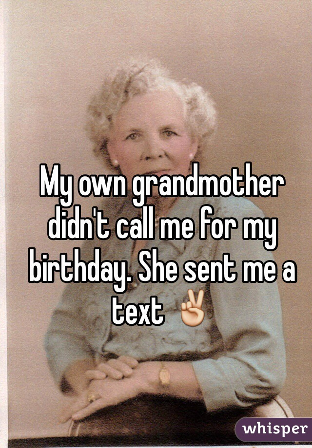 My own grandmother didn't call me for my birthday. She sent me a text ✌️