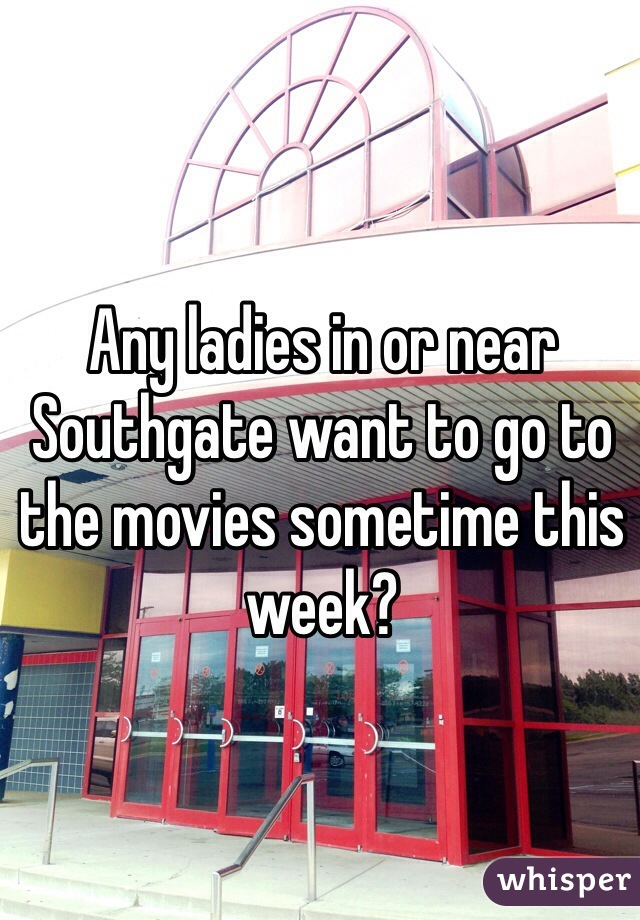 Any ladies in or near Southgate want to go to the movies sometime this week?