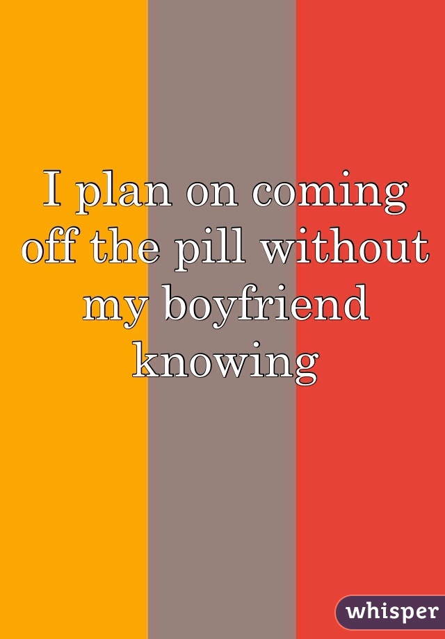 I plan on coming off the pill without my boyfriend knowing