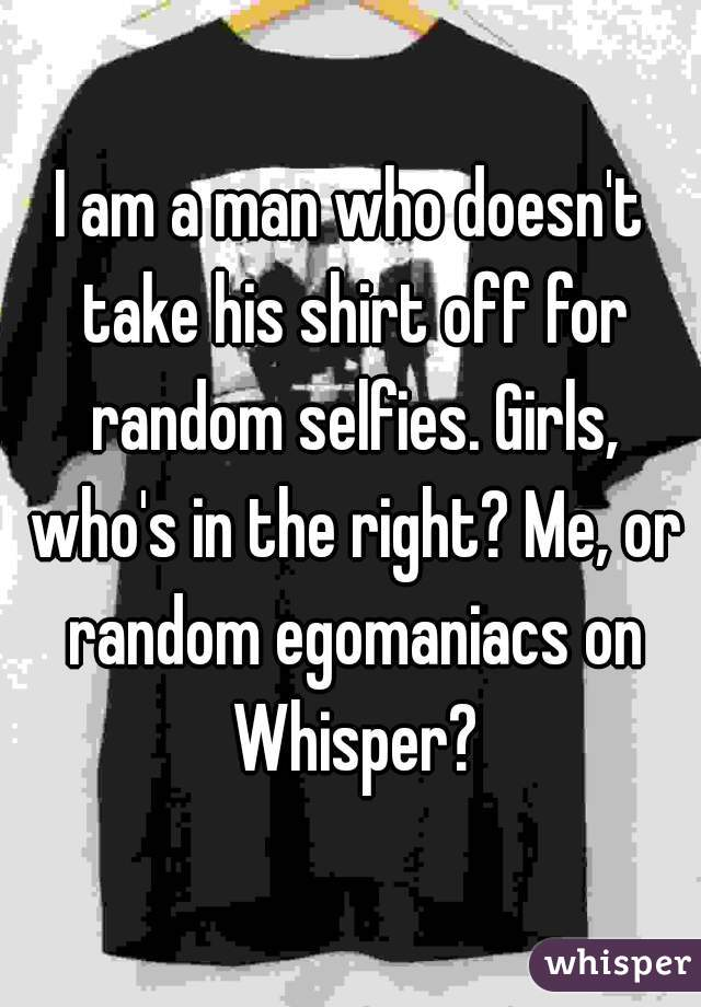 I am a man who doesn't take his shirt off for random selfies. Girls, who's in the right? Me, or random egomaniacs on Whisper?
