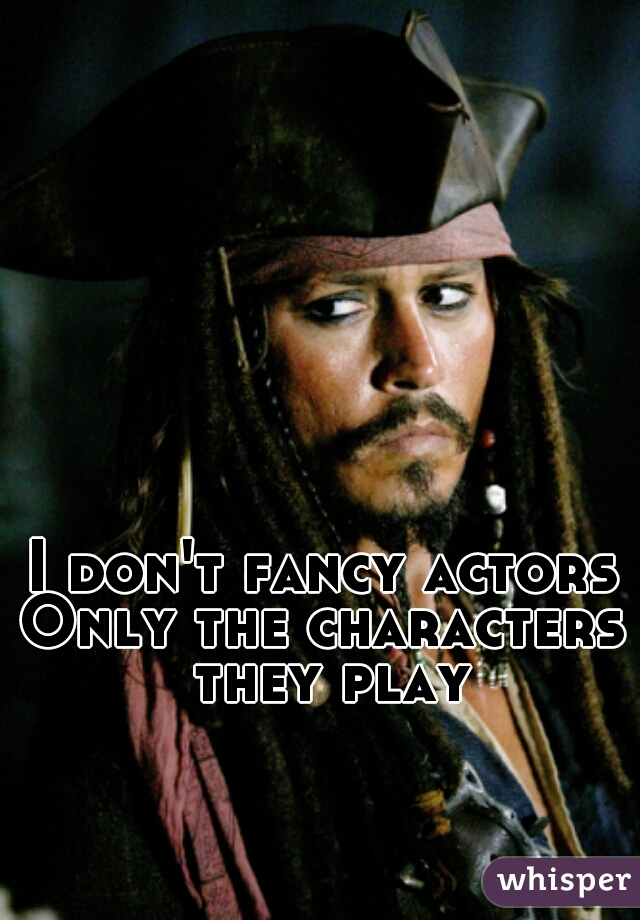 I don't fancy actors Only the characters they play